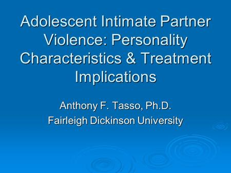 Adolescent Intimate Partner Violence: Personality Characteristics & Treatment Implications Anthony F. Tasso, Ph.D. Fairleigh Dickinson University.