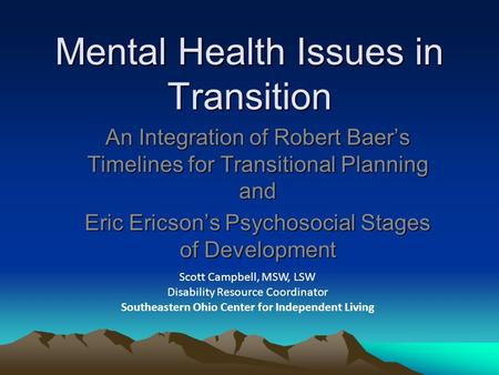 Mental Health Issues in Transition An Integration of Robert Baer's Timelines for Transitional Planning and Eric Ericson's Psychosocial Stages of Development.