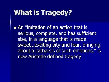 "What is Tragedy? An ""imitation of an action that is serious, complete, and has sufficient size, in a language that is made sweet…exciting pity and fear,"
