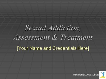 ©2012 Patrick J. Carnes, PhD / Sexual Addiction, Assessment & Treatment [Your Name and Credentials Here]