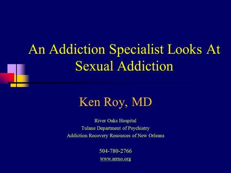 An Addiction Specialist Looks At Sexual Addiction Ken Roy, MD River Oaks Hospital Tulane Department of Psychiatry Addiction Recovery Resources of New Orleans.