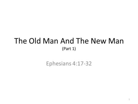 The Old Man And The New Man (Part 1) Ephesians 4:17-32 1.