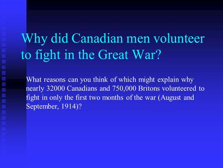 Why did Canadian men volunteer to fight in the Great War? What reasons can you think of which might explain why nearly 32000 Canadians and 750,000 Britons.