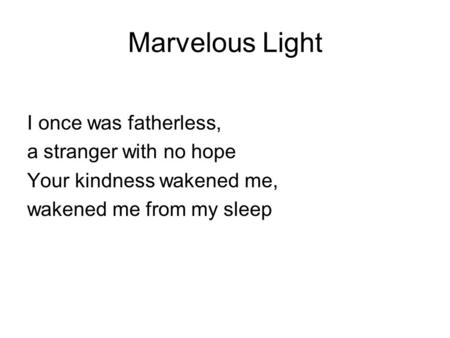 Marvelous Light I once was fatherless, a stranger with no hope Your kindness wakened me, wakened me from my sleep.