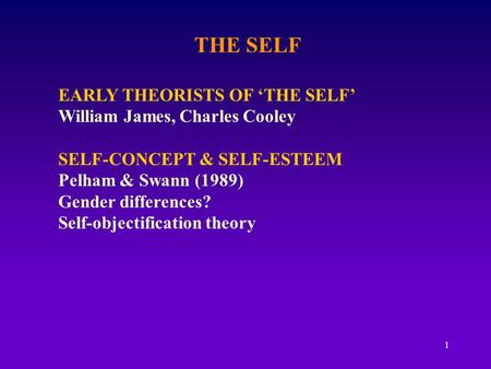 1 THE SELF EARLY THEORISTS OF 'THE SELF' William James, Charles Cooley SELF-CONCEPT & SELF-ESTEEM Pelham & Swann (1989) Gender differences? Self-objectification.