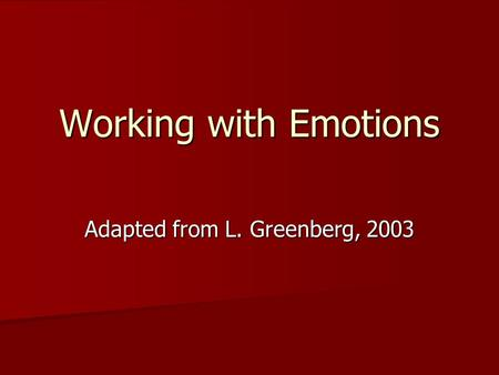 Working with Emotions Adapted from L. Greenberg, 2003.