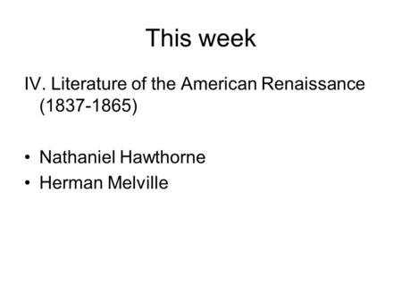 This week IV. Literature of the American Renaissance (1837-1865) Nathaniel Hawthorne Herman Melville.