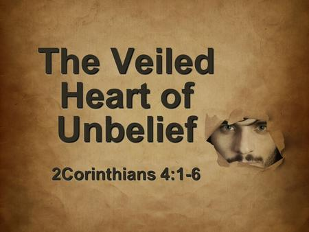 The Veiled Heart of Unbelief 2Corinthians 4:1-6. 7 But if the ministry of death, in letters engraved on stones, came with glory, so that the sons of Israel.