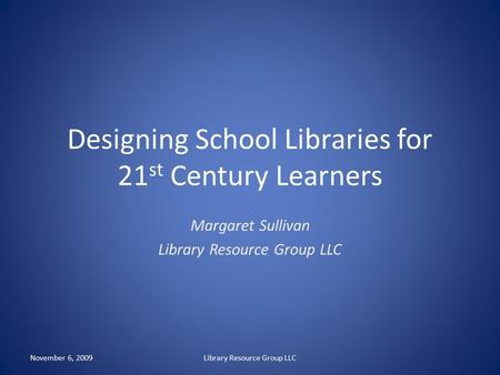 Designing School Libraries for 21 st Century Learners Margaret Sullivan Library Resource Group LLC November 6, 2009Library Resource Group LLC.