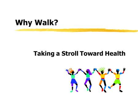 Why Walk? Taking a Stroll Toward Health. Benefits of Walking Burn calories Trim fat Build muscle Strengthen bones Lower blood pressure.