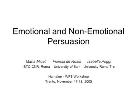 Emotional and Non-Emotional Persuasion Maria Miceli Fiorella de Rosis Isabella Poggi ISTC-CNR, Roma University of Bari University Roma Tre Humaine - WP8.