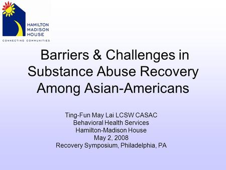 Barriers & Challenges in Substance Abuse Recovery Among Asian-Americans Ting-Fun May Lai LCSW CASAC Behavioral Health Services Hamilton-Madison House May.