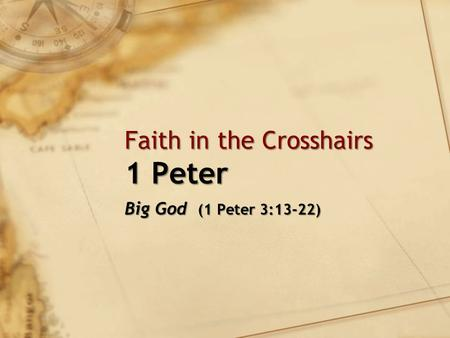 Faith in the Crosshairs 1 Peter Big God (1 Peter 3:13-22)