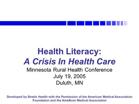 1 Health Literacy: A Crisis In Health Care Minnesota Rural Health Conference July 19, 2005 Duluth, MN Developed by Stratis Health with the Permission of.