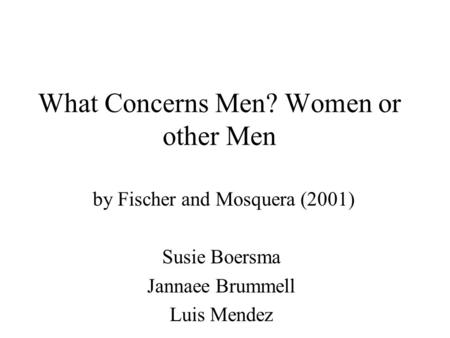What Concerns Men? Women or other Men by Fischer and Mosquera (2001) Susie Boersma Jannaee Brummell Luis Mendez.