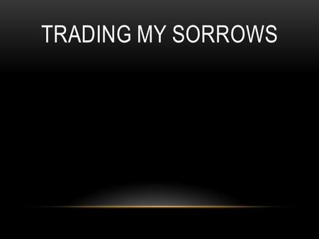 TRADING MY SORROWS. I'm trading my sorrows, I'm trading my shame, I'm laying it down for the joy of the Lord. I'm trading my sickness, I'm trading my.