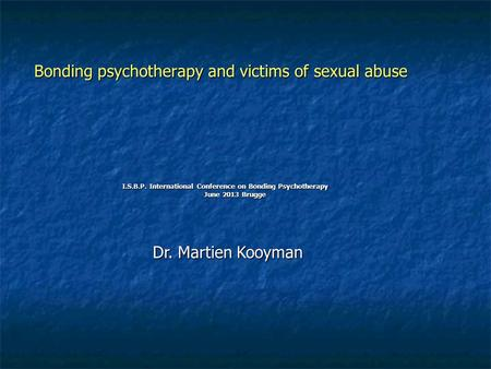 Bonding psychotherapy and victims of sexual abuse I.S.B.P. International Conference on Bonding Psychotherapy June 2013 Brugge June 2013 Brugge Dr. Martien.