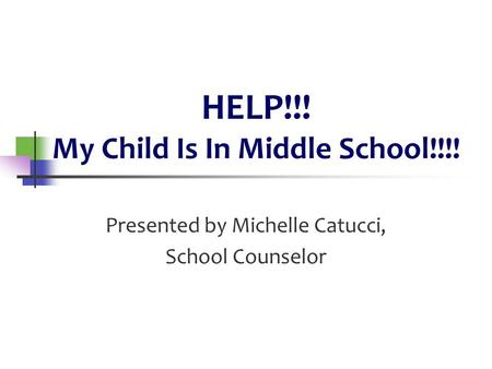 HELP!!! My Child Is In Middle School!!!! Presented by Michelle Catucci, School Counselor.