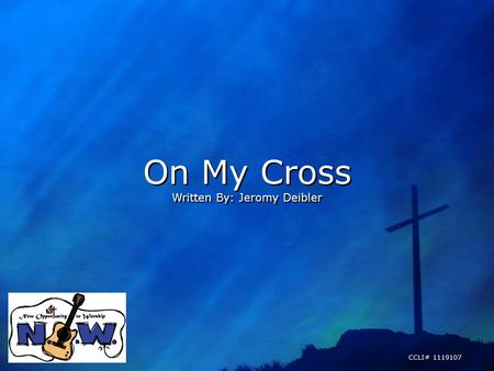 On My Cross Written By: Jeromy Deibler On My Cross Written By: Jeromy Deibler CCLI# 1119107.