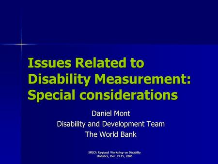 SPECA Regional Workshop on Disability Statistics, Dec 13-15, 2006 Issues Related to Disability Measurement: Special considerations Daniel Mont Disability.
