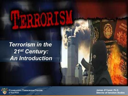C OMBATING T ERRORISM C ENTER at West Point James JF Forest, Ph.D. Director of Terrorism Studies Terrorism in the 21 st Century: An Introduction.