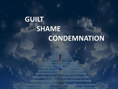 "GUILT SHAME CONDEMNATION. GUILT 'Then I acknowledged my sin to you and did not cover up my iniquity. I said, ""I will confess my transgressions to the."