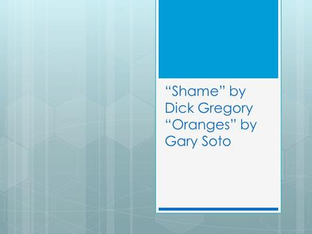 """Shame"" by Dick Gregory ""Oranges"" by Gary Soto. Elbow partner-  We all learn many things in school beyond the lessons we study formally. What are some."