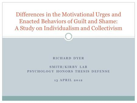 RICHARD DYER SMITH/KIRBY LAB PSYCHOLOGY HONORS THESIS DEFENSE 13 APRIL 2012 Differences in the Motivational Urges and Enacted Behaviors of Guilt and Shame: