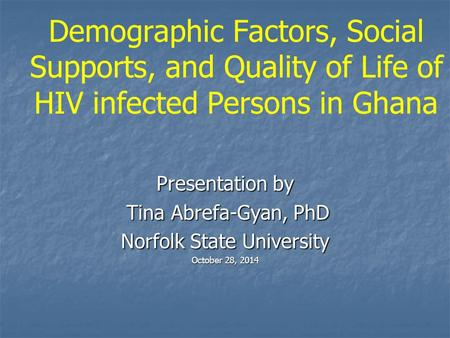 Demographic Factors, Social Supports, and Quality of Life of HIV infected Persons in Ghana Presentation by Tina Abrefa-Gyan, PhD Tina Abrefa-Gyan, PhD.