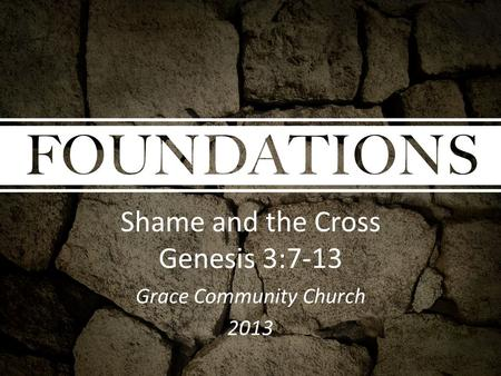 Shame and the Cross Genesis 3:7-13 Grace Community Church 2013.