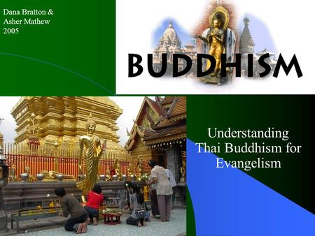 Buddhism Understanding Thai Buddhism for Evangelism Dana Bratton & Asher Mathew 2005.