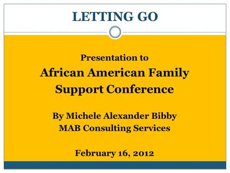 LETTING GO Presentation to African American Family Support Conference By Michele Alexander Bibby MAB Consulting Services February 16, 2012.