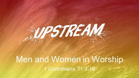 Men and Women in Worship 1 Corinthians 11:3-16. Worship Is… declaring the great worth of God to God, to ourselves, and to one another.