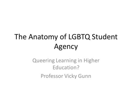 The Anatomy of LGBTQ Student Agency Queering Learning in Higher Education? Professor Vicky Gunn.