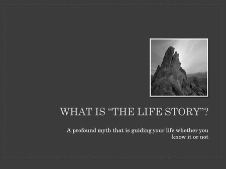 "A profound myth that is guiding your life whether you know it or not WHAT IS ""THE LIFE STORY""?"