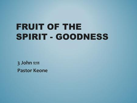 FRUIT OF THE SPIRIT - GOODNESS 3 John 1:11 Pastor Keone.