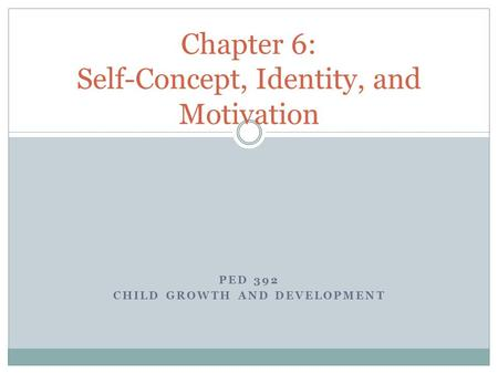 PED 392 CHILD GROWTH AND DEVELOPMENT Chapter 6: Self-Concept, Identity, and Motivation.