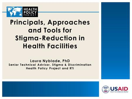 Principals, Approaches and Tools for Stigma-Reduction in Health Facilities Laura Nyblade, PhD Senior Technical Advisor, Stigma & Discrimination Health.