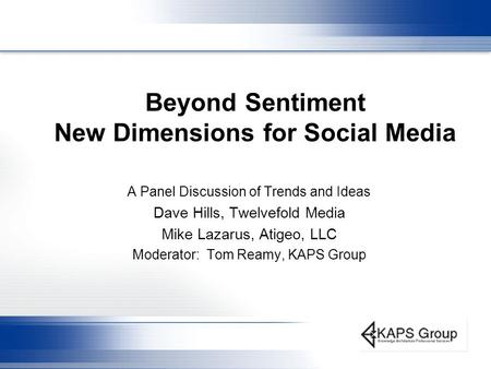 Beyond Sentiment New Dimensions for Social Media A Panel Discussion of Trends and Ideas Dave Hills, Twelvefold Media Mike Lazarus, Atigeo, LLC Moderator: