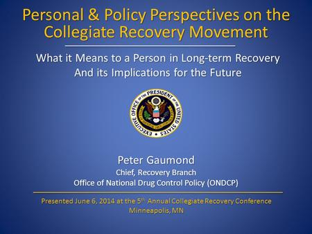 Personal & Policy Perspectives on the Collegiate Recovery Movement Peter Gaumond Chief, Recovery Branch Office of National Drug Control Policy (ONDCP)