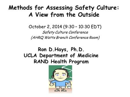 Methods for Assessing Safety Culture: A View from the Outside October 2, 2014 (9:30 – 10:30 EDT) Safety Culture Conference (AHRQ Watts Branch Conference.