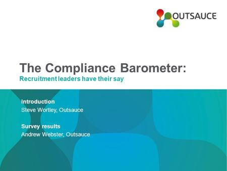 The Compliance Barometer: Recruitment leaders have their say Introduction Steve Wortley, Outsauce Survey results Andrew Webster, Outsauce.