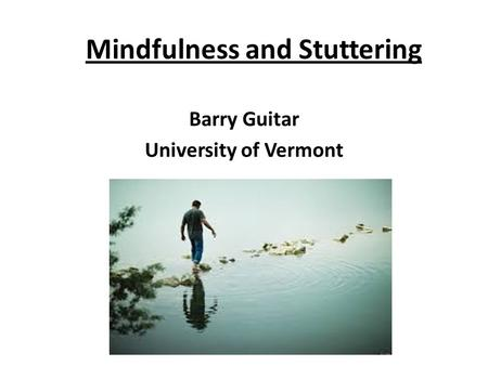 Mindfulness and Stuttering Barry Guitar University of Vermont.