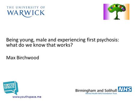 Being young, male and experiencing first psychosis: what do we know that works? Max Birchwood www.youthspace.me.