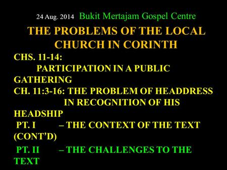 24 Aug. 2014 Bukit Mertajam Gospel Centre THE PROBLEMS OF THE LOCAL CHURCH IN CORINTH CHS. 11-14: PARTICIPATION IN A PUBLIC GATHERING CH. 11:3-16: THE.