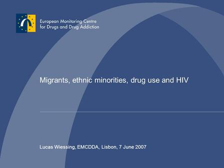 Migrants, ethnic minorities, drug use and HIV Lucas Wiessing, EMCDDA, Lisbon, 7 June 2007.