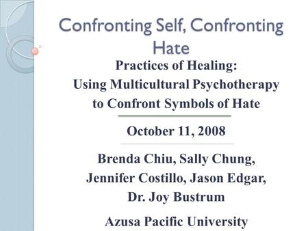 Confronting Self, Confronting Hate Practices of Healing: Using Multicultural Psychotherapy to Confront Symbols of Hate October 11, 2008 Brenda Chiu, Sally.