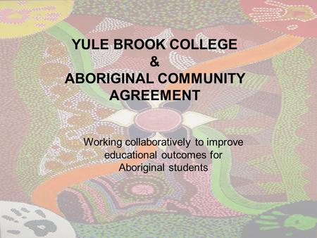 YULE BROOK COLLEGE & ABORIGINAL COMMUNITY AGREEMENT Working collaboratively to improve educational outcomes for Aboriginal students.