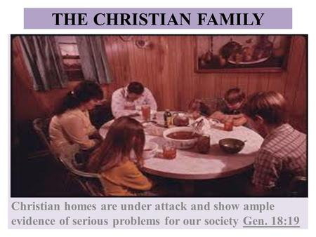 THE CHRISTIAN FAMILY Christian homes are under attack and show ample evidence of serious problems for our society Gen. 18:19.