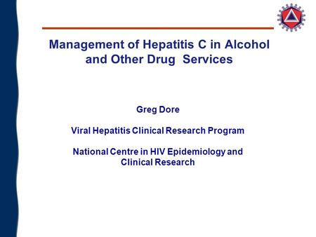 Management of Hepatitis C in Alcohol and Other Drug Services Greg Dore Viral Hepatitis Clinical Research Program National Centre in HIV Epidemiology and.